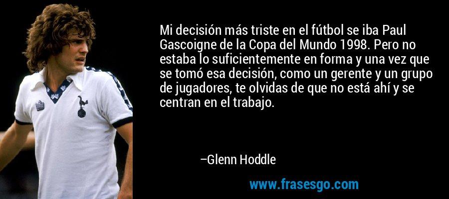 Mi decisión más triste en el fútbol se iba Paul Gascoigne de la Copa del Mundo 1998. Pero no estaba lo suficientemente en forma y una vez que se tomó esa decisión, como un gerente y un grupo de jugadores, te olvidas de que no está ahí y se centran en el trabajo. – Glenn Hoddle