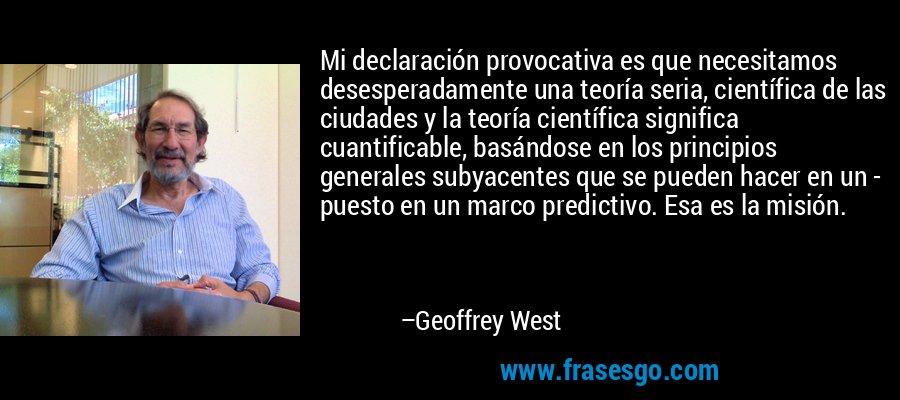 Mi declaración provocativa es que necesitamos desesperadamente una teoría seria, científica de las ciudades y la teoría científica significa cuantificable, basándose en los principios generales subyacentes que se pueden hacer en un - puesto en un marco predictivo. Esa es la misión. – Geoffrey West