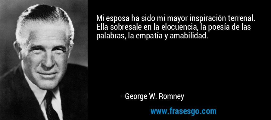 Mi esposa ha sido mi mayor inspiración terrenal. Ella sobresale en la elocuencia, la poesía de las palabras, la empatía y amabilidad. – George W. Romney