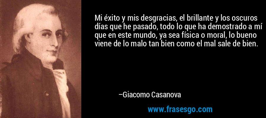Mi éxito y mis desgracias, el brillante y los oscuros días que he pasado, todo lo que ha demostrado a mí que en este mundo, ya sea física o moral, lo bueno viene de lo malo tan bien como el mal sale de bien. – Giacomo Casanova