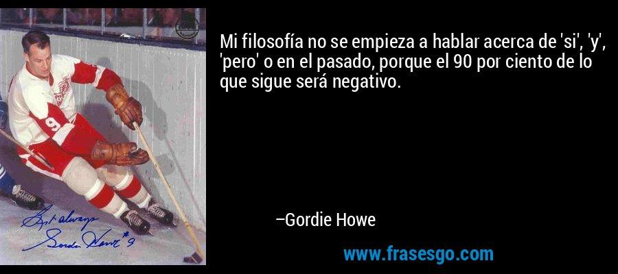 Mi filosofía no se empieza a hablar acerca de 'si', 'y', 'pero' o en el pasado, porque el 90 por ciento de lo que sigue será negativo. – Gordie Howe