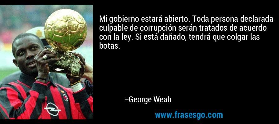 Mi gobierno estará abierto. Toda persona declarada culpable de corrupción serán tratados de acuerdo con la ley. Si está dañado, tendrá que colgar las botas. – George Weah