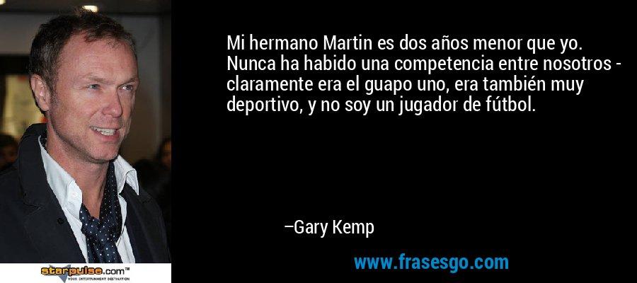 Mi hermano Martin es dos años menor que yo. Nunca ha habido una competencia entre nosotros - claramente era el guapo uno, era también muy deportivo, y no soy un jugador de fútbol. – Gary Kemp