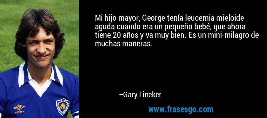 Mi hijo mayor, George tenía leucemia mieloide aguda cuando era un pequeño bebé, que ahora tiene 20 años y va muy bien. Es un mini-milagro de muchas maneras. – Gary Lineker