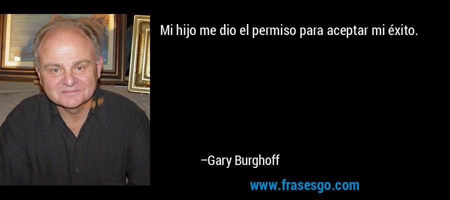 Mi hijo me dio el permiso para aceptar mi éxito. – Gary Burghoff