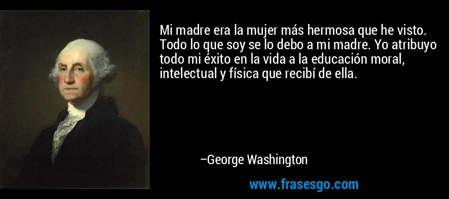 Mi madre era la mujer más hermosa que he visto. Todo lo que soy se lo debo a mi madre. Yo atribuyo todo mi éxito en la vida a la educación moral, intelectual y física que recibí de ella. – George Washington