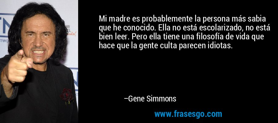 Mi madre es probablemente la persona más sabia que he conocido. Ella no está escolarizado, no está bien leer. Pero ella tiene una filosofía de vida que hace que la gente culta parecen idiotas. – Gene Simmons