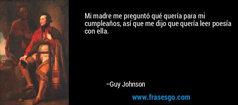 Mi madre me preguntó qué quería para mi cumpleaños, así que me dijo que quería leer poesía con ella. – Guy Johnson