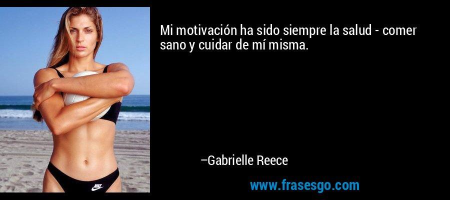 Mi motivación ha sido siempre la salud - comer sano y cuidar de mí misma. – Gabrielle Reece
