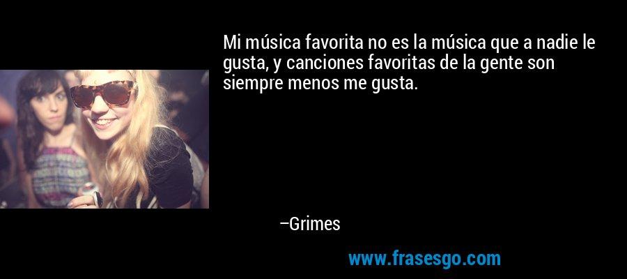 Mi música favorita no es la música que a nadie le gusta, y canciones favoritas de la gente son siempre menos me gusta. – Grimes