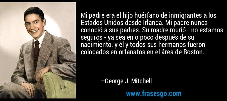 Mi padre era el hijo huérfano de inmigrantes a los Estados Unidos desde Irlanda. Mi padre nunca conoció a sus padres. Su madre murió - no estamos seguros - ya sea en o poco después de su nacimiento, y él y todos sus hermanos fueron colocados en orfanatos en el área de Boston. – George J. Mitchell
