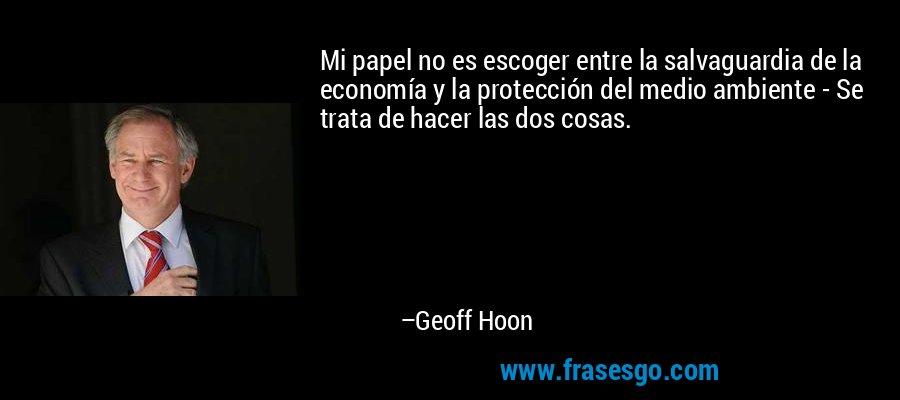 Mi papel no es escoger entre la salvaguardia de la economía y la protección del medio ambiente - Se trata de hacer las dos cosas. – Geoff Hoon