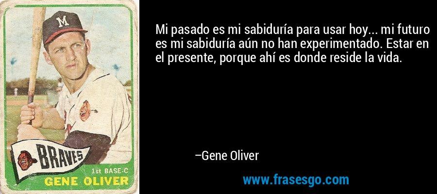 Mi pasado es mi sabiduría para usar hoy... mi futuro es mi sabiduría aún no han experimentado. Estar en el presente, porque ahí es donde reside la vida. – Gene Oliver