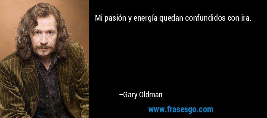 Mi pasión y energía quedan confundidos con ira. – Gary Oldman
