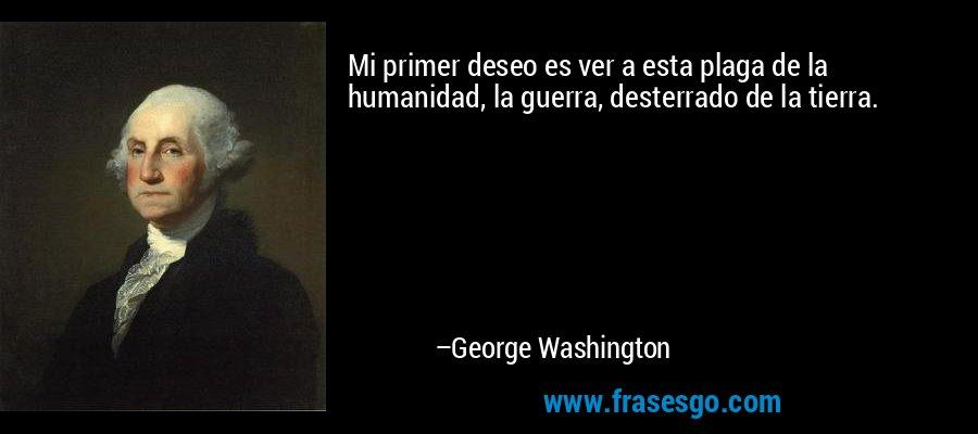 Mi primer deseo es ver a esta plaga de la humanidad, la guerra, desterrado de la tierra. – George Washington