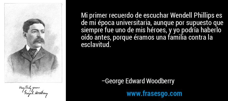 Mi primer recuerdo de escuchar Wendell Phillips es de mi época universitaria, aunque por supuesto que siempre fue uno de mis héroes, y yo podría haberlo oído antes, porque éramos una familia contra la esclavitud. – George Edward Woodberry