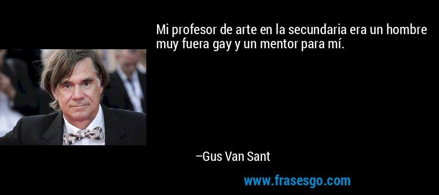 Mi profesor de arte en la secundaria era un hombre muy fuera gay y un mentor para mí. – Gus Van Sant