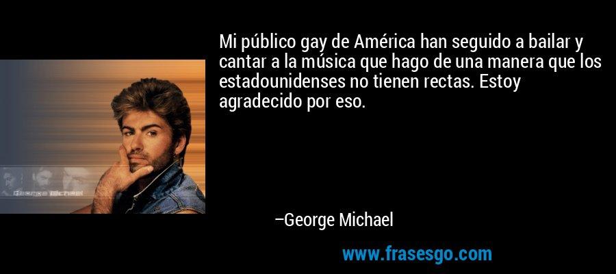 Mi público gay de América han seguido a bailar y cantar a la música que hago de una manera que los estadounidenses no tienen rectas. Estoy agradecido por eso. – George Michael