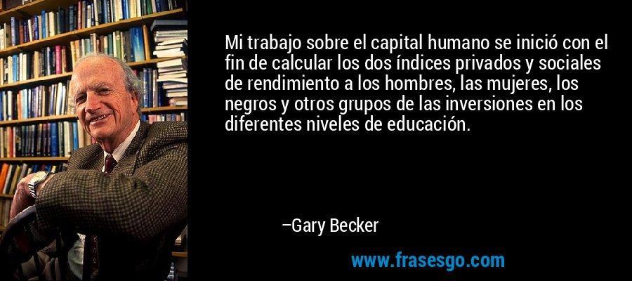 Mi trabajo sobre el capital humano se inició con el fin de calcular los dos índices privados y sociales de rendimiento a los hombres, las mujeres, los negros y otros grupos de las inversiones en los diferentes niveles de educación. – Gary Becker