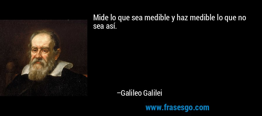 Mide lo que sea medible y haz medible lo que no sea así. – Galileo Galilei