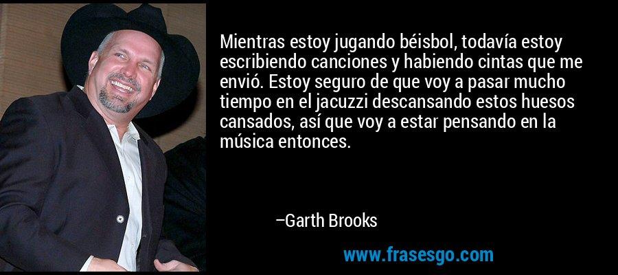 Mientras estoy jugando béisbol, todavía estoy escribiendo canciones y habiendo cintas que me envió. Estoy seguro de que voy a pasar mucho tiempo en el jacuzzi descansando estos huesos cansados, así que voy a estar pensando en la música entonces. – Garth Brooks