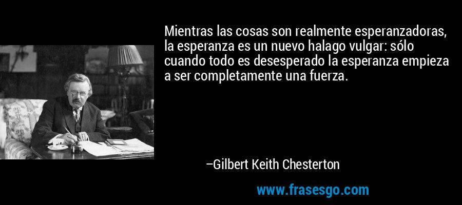 Mientras las cosas son realmente esperanzadoras, la esperanza es un nuevo halago vulgar: sólo cuando todo es desesperado la esperanza empieza a ser completamente una fuerza. – Gilbert Keith Chesterton