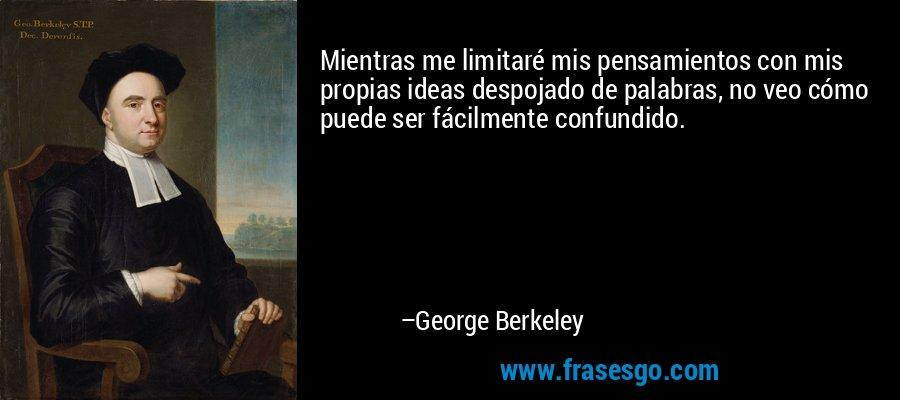Mientras me limitaré mis pensamientos con mis propias ideas despojado de palabras, no veo cómo puede ser fácilmente confundido. – George Berkeley