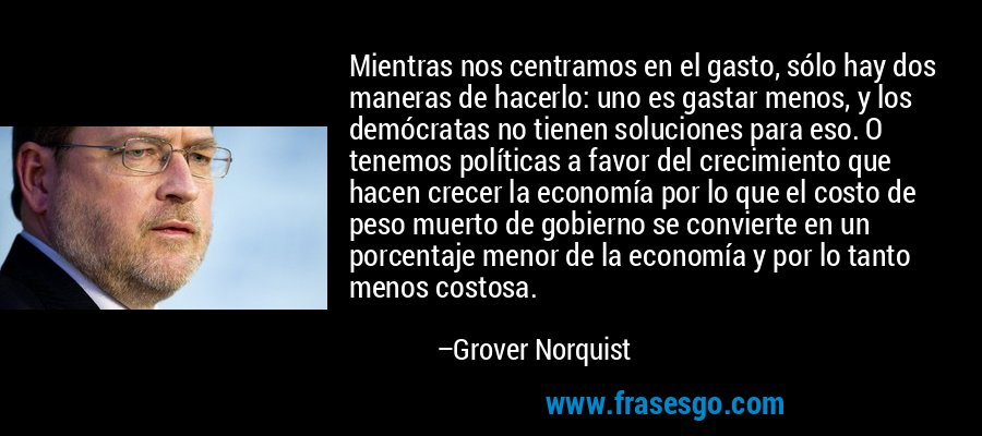 Mientras nos centramos en el gasto, sólo hay dos maneras de hacerlo: uno es gastar menos, y los demócratas no tienen soluciones para eso. O tenemos políticas a favor del crecimiento que hacen crecer la economía por lo que el costo de peso muerto de gobierno se convierte en un porcentaje menor de la economía y por lo tanto menos costosa. – Grover Norquist