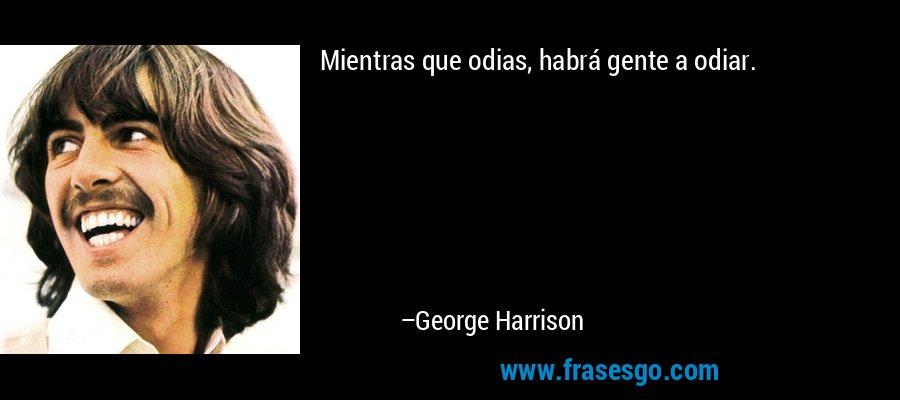 Mientras que odias, habrá gente a odiar. – George Harrison