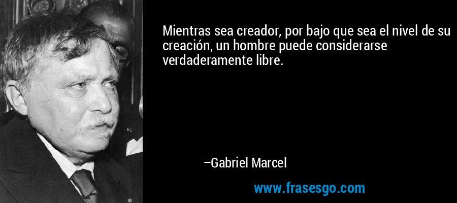 Mientras sea creador, por bajo que sea el nivel de su creación, un hombre puede considerarse verdaderamente libre. – Gabriel Marcel