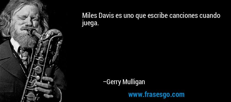 Miles Davis es uno que escribe canciones cuando juega. – Gerry Mulligan
