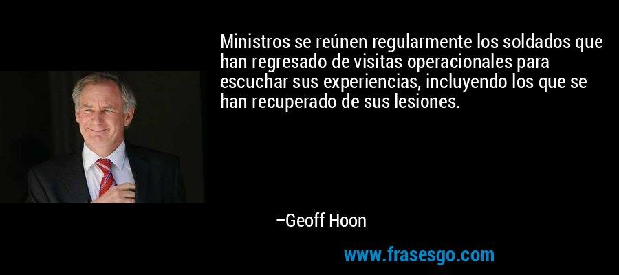 Ministros se reúnen regularmente los soldados que han regresado de visitas operacionales para escuchar sus experiencias, incluyendo los que se han recuperado de sus lesiones. – Geoff Hoon