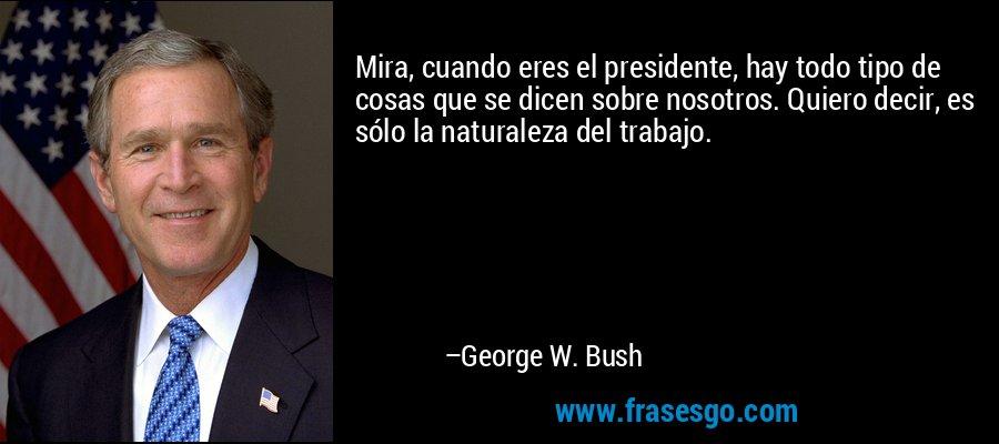 Mira, cuando eres el presidente, hay todo tipo de cosas que se dicen sobre nosotros. Quiero decir, es sólo la naturaleza del trabajo. – George W. Bush