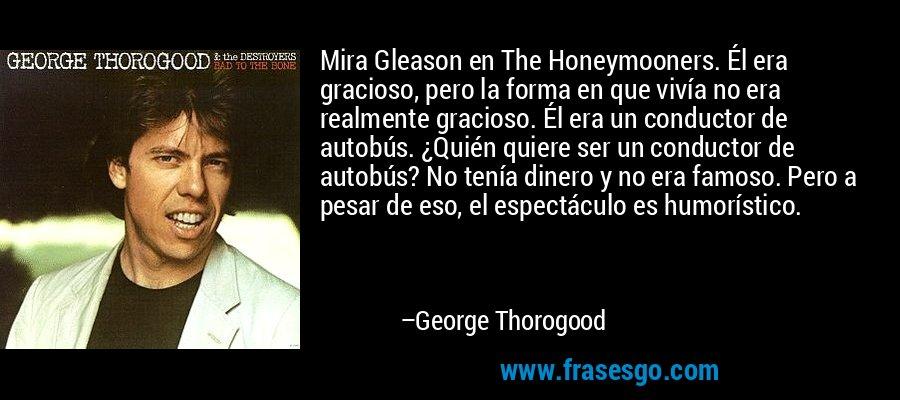 Mira Gleason en The Honeymooners. Él era gracioso, pero la forma en que vivía no era realmente gracioso. Él era un conductor de autobús. ¿Quién quiere ser un conductor de autobús? No tenía dinero y no era famoso. Pero a pesar de eso, el espectáculo es humorístico. – George Thorogood