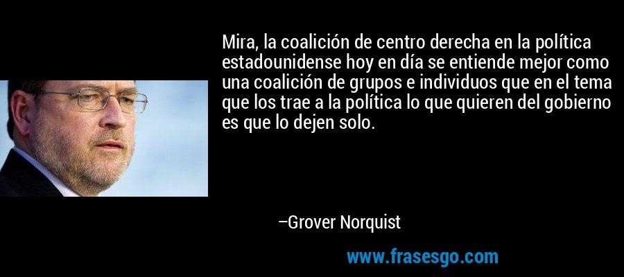 Mira, la coalición de centro derecha en la política estadounidense hoy en día se entiende mejor como una coalición de grupos e individuos que en el tema que los trae a la política lo que quieren del gobierno es que lo dejen solo. – Grover Norquist