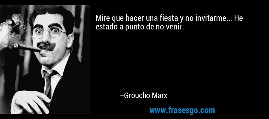 Mire que hacer una fiesta y no invitarme... He estado a punto de no venir. – Groucho Marx