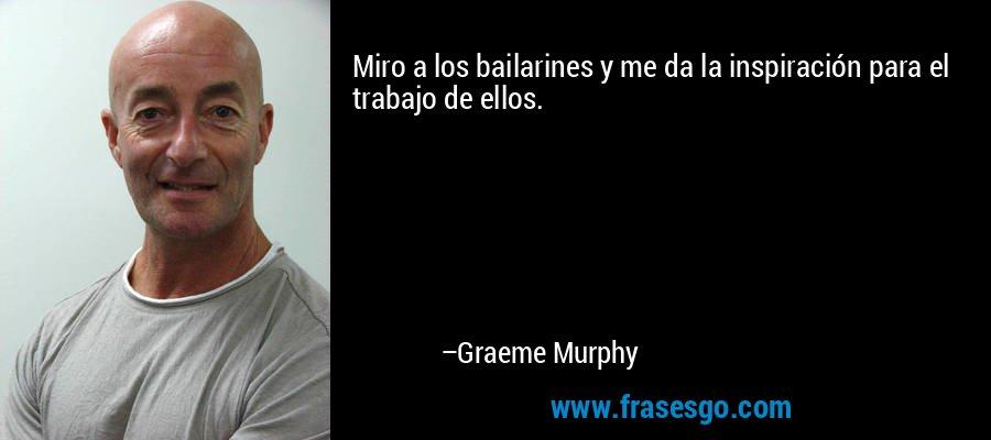 Miro a los bailarines y me da la inspiración para el trabajo de ellos. – Graeme Murphy