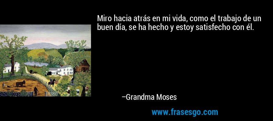 Miro hacia atrás en mi vida, como el trabajo de un buen día, se ha hecho y estoy satisfecho con él. – Grandma Moses