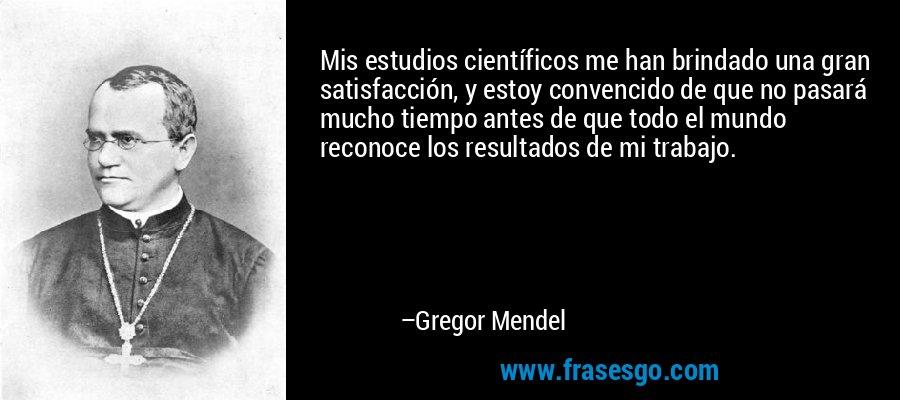 Mis estudios científicos me han brindado una gran satisfacción, y estoy convencido de que no pasará mucho tiempo antes de que todo el mundo reconoce los resultados de mi trabajo. – Gregor Mendel