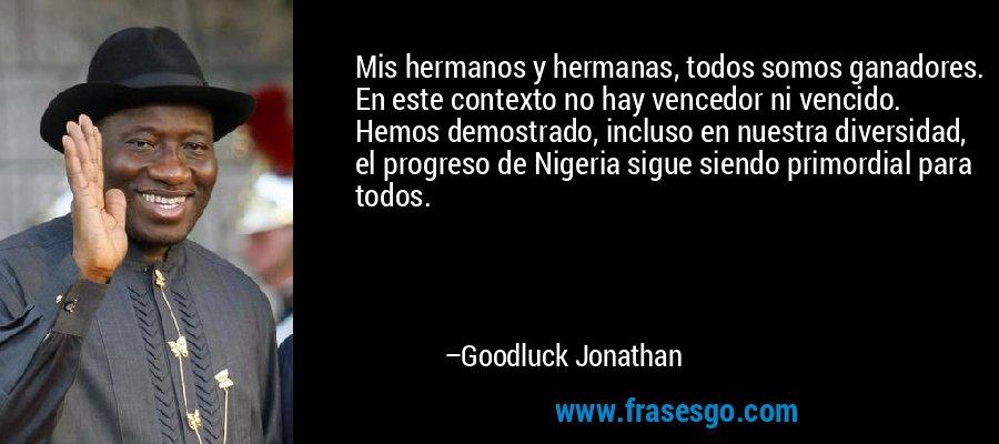 Mis hermanos y hermanas, todos somos ganadores. En este contexto no hay vencedor ni vencido. Hemos demostrado, incluso en nuestra diversidad, el progreso de Nigeria sigue siendo primordial para todos. – Goodluck Jonathan