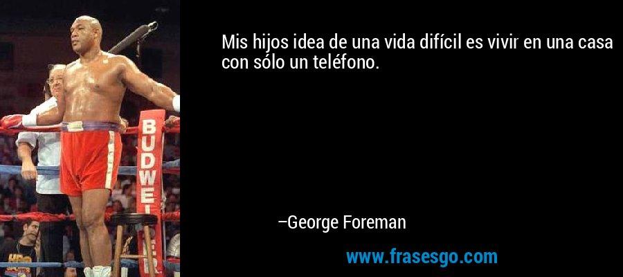 Mis hijos idea de una vida difícil es vivir en una casa con sólo un teléfono. – George Foreman