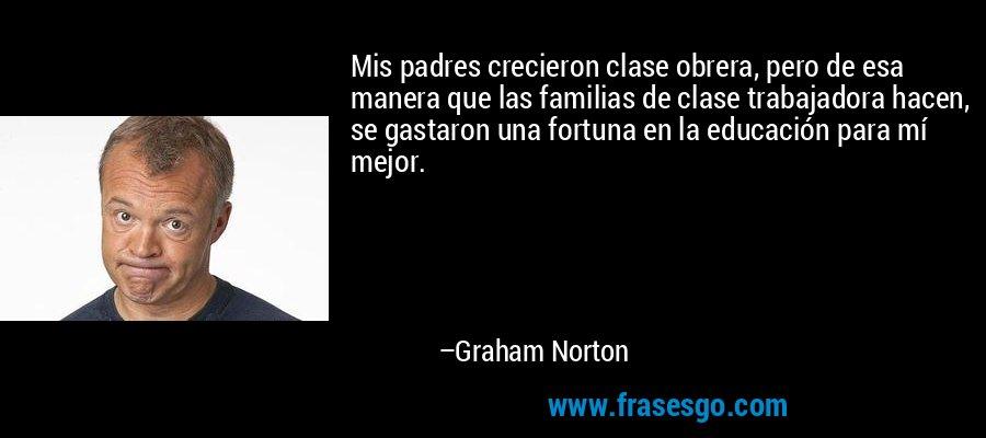 Mis padres crecieron clase obrera, pero de esa manera que las familias de clase trabajadora hacen, se gastaron una fortuna en la educación para mí mejor. – Graham Norton