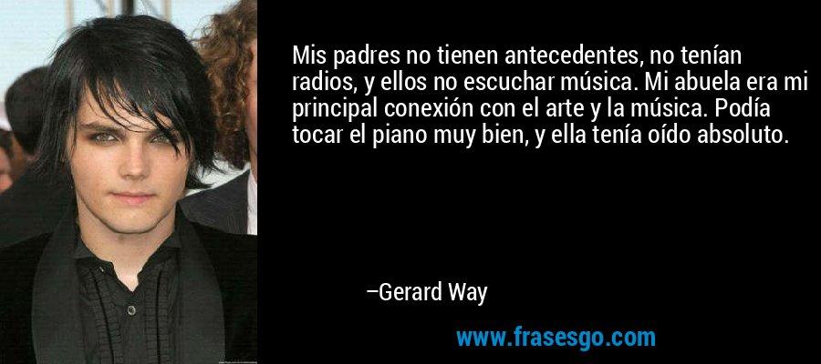 Mis padres no tienen antecedentes, no tenían radios, y ellos no escuchar música. Mi abuela era mi principal conexión con el arte y la música. Podía tocar el piano muy bien, y ella tenía oído absoluto. – Gerard Way