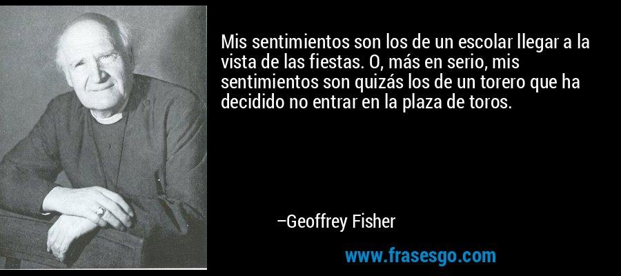 Mis sentimientos son los de un escolar llegar a la vista de las fiestas. O, más en serio, mis sentimientos son quizás los de un torero que ha decidido no entrar en la plaza de toros. – Geoffrey Fisher