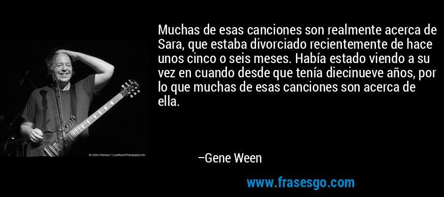 Muchas de esas canciones son realmente acerca de Sara, que estaba divorciado recientemente de hace unos cinco o seis meses. Había estado viendo a su vez en cuando desde que tenía diecinueve años, por lo que muchas de esas canciones son acerca de ella. – Gene Ween