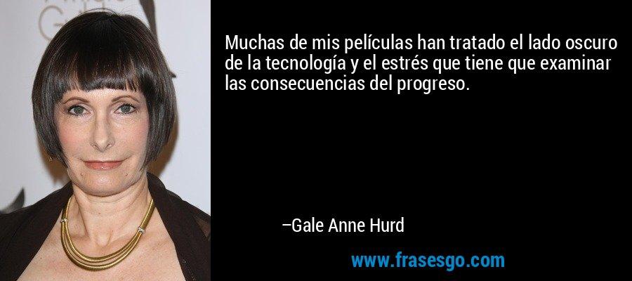 Muchas de mis películas han tratado el lado oscuro de la tecnología y el estrés que tiene que examinar las consecuencias del progreso. – Gale Anne Hurd