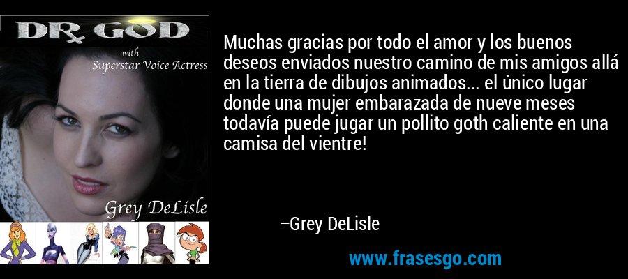 Muchas gracias por todo el amor y los buenos deseos enviados nuestro camino de mis amigos allá en la tierra de dibujos animados... el único lugar donde una mujer embarazada de nueve meses todavía puede jugar un pollito goth caliente en una camisa del vientre! – Grey DeLisle