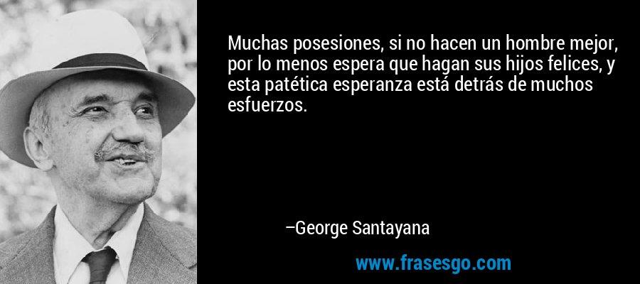 Muchas posesiones, si no hacen un hombre mejor, por lo menos espera que hagan sus hijos felices, y esta patética esperanza está detrás de muchos esfuerzos. – George Santayana