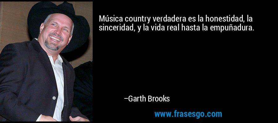 Música country verdadera es la honestidad, la sinceridad, y la vida real hasta la empuñadura. – Garth Brooks