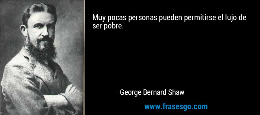 Muy pocas personas pueden permitirse el lujo de ser pobre. – George Bernard Shaw